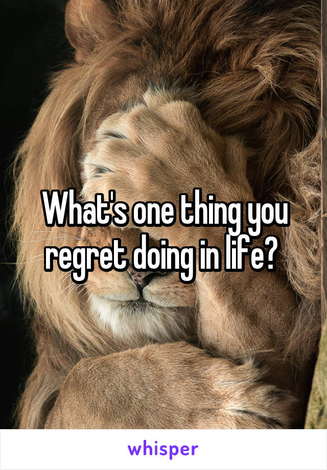 What's one thing you regret doing in life?