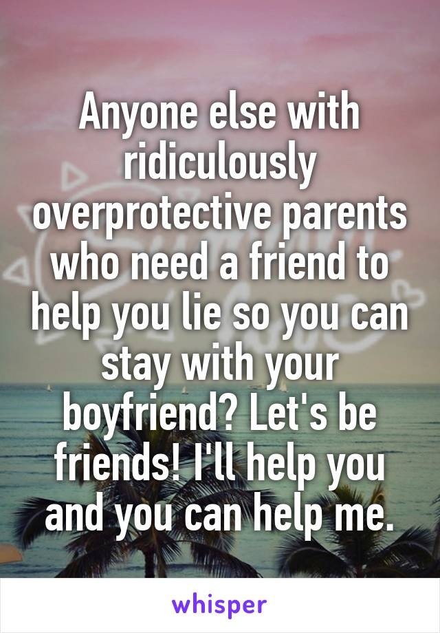 Anyone else with ridiculously overprotective parents who need a friend to help you lie so you can stay with your boyfriend? Let's be friends! I'll help you and you can help me.