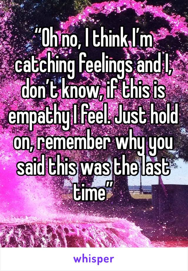 """""""Oh no, I think I'm catching feelings and I, don't know, if this is empathy I feel. Just hold on, remember why you said this was the last time"""""""