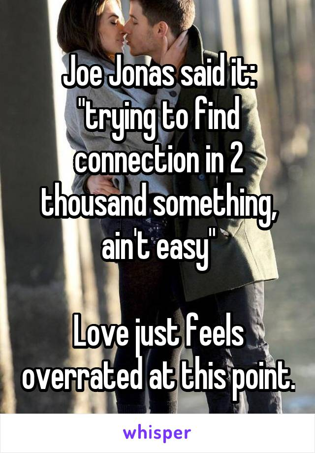 """Joe Jonas said it: """"trying to find connection in 2 thousand something, ain't easy""""  Love just feels overrated at this point."""