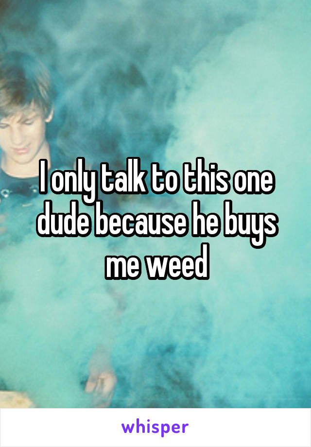 I only talk to this one dude because he buys me weed