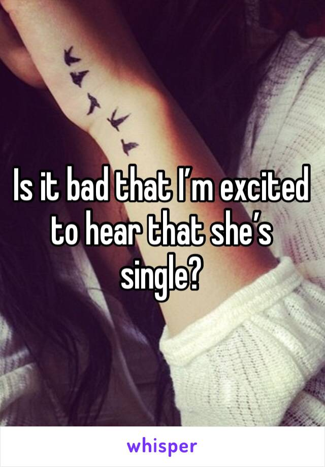 Is it bad that I'm excited to hear that she's single?