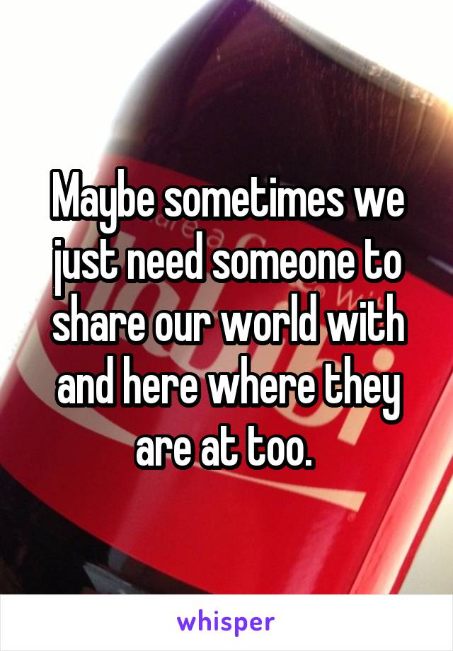 Maybe sometimes we just need someone to share our world with and here where they are at too.