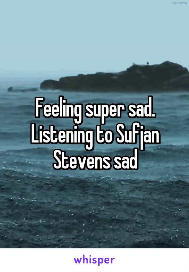 Feeling super sad. Listening to Sufjan Stevens sad