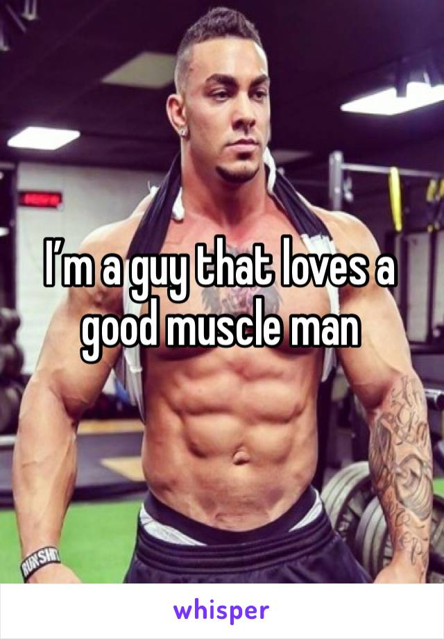 I'm a guy that loves a good muscle man