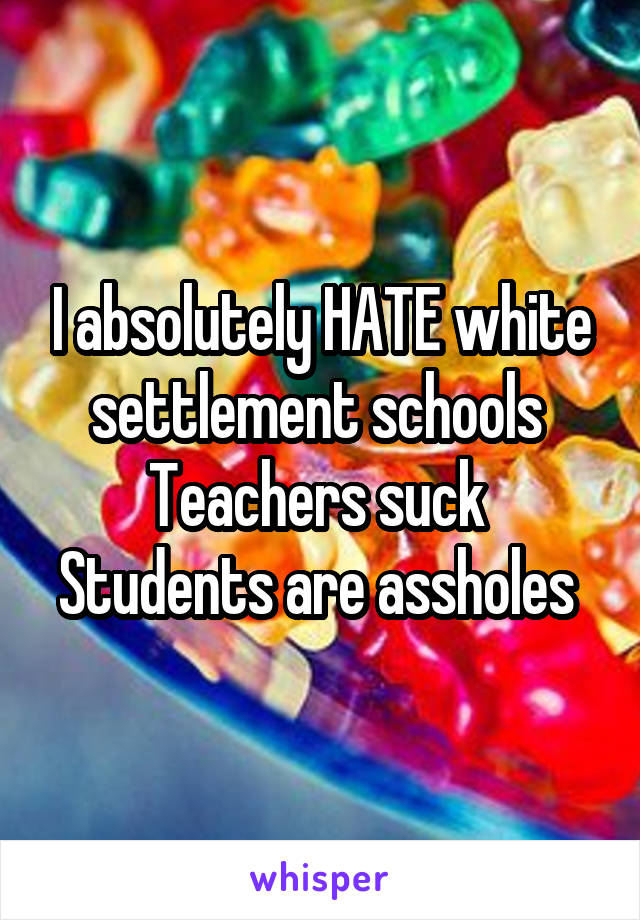 I absolutely HATE white settlement schools  Teachers suck  Students are assholes