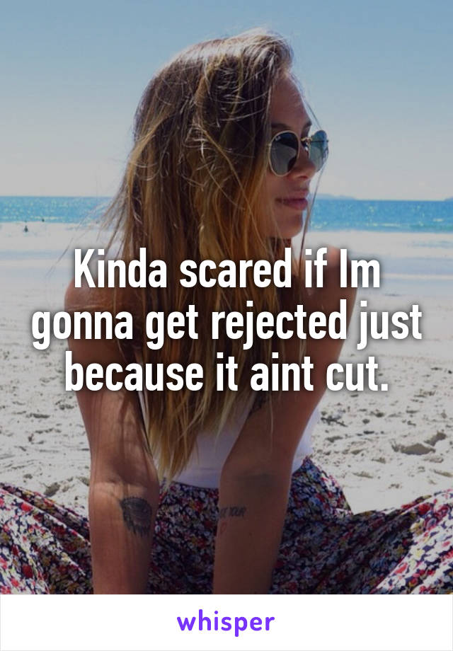 Kinda scared if Im gonna get rejected just because it aint cut.