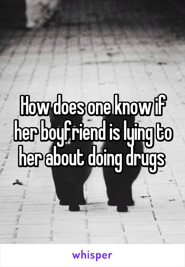 How does one know if her boyfriend is lying to her about doing drugs