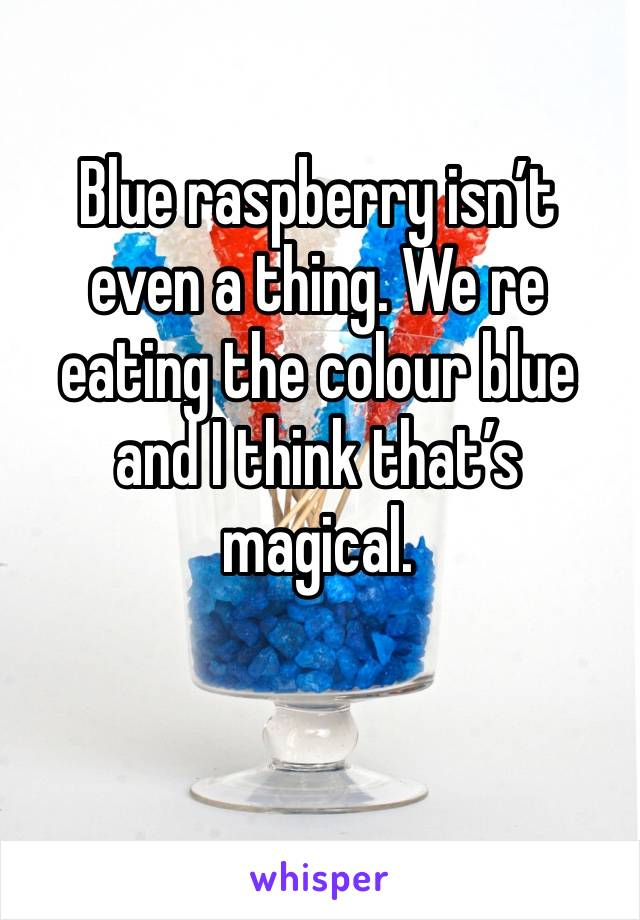 Blue raspberry isn't even a thing. We re eating the colour blue and I think that's magical.