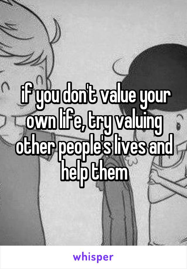if you don't value your own life, try valuing other people's lives and help them
