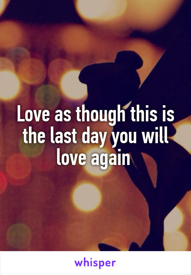 Love as though this is the last day you will love again