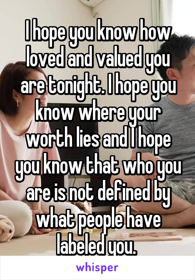 I hope you know how loved and valued you are tonight. I hope you know where your worth lies and I hope you know that who you are is not defined by what people have labeled you.