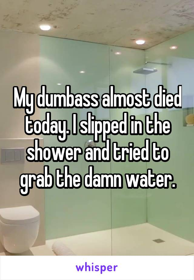 My dumbass almost died today. I slipped in the shower and tried to grab the damn water.