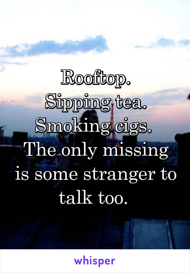 Rooftop. Sipping tea. Smoking cigs.  The only missing is some stranger to talk too.