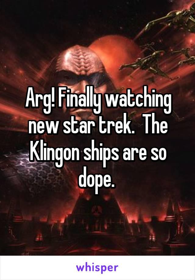 Arg! Finally watching new star trek.  The Klingon ships are so dope.