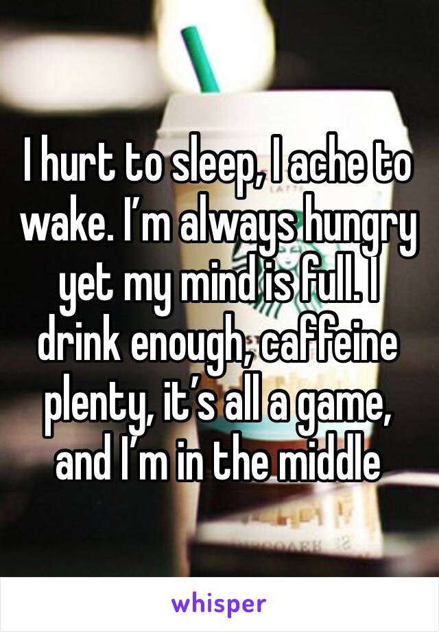 I hurt to sleep, I ache to wake. I'm always hungry yet my mind is full. I drink enough, caffeine plenty, it's all a game, and I'm in the middle