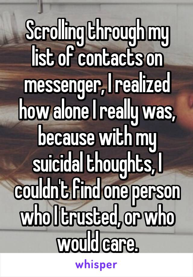 Scrolling through my list of contacts on messenger, I realized how alone I really was, because with my suicidal thoughts, I couldn't find one person who I trusted, or who would care.