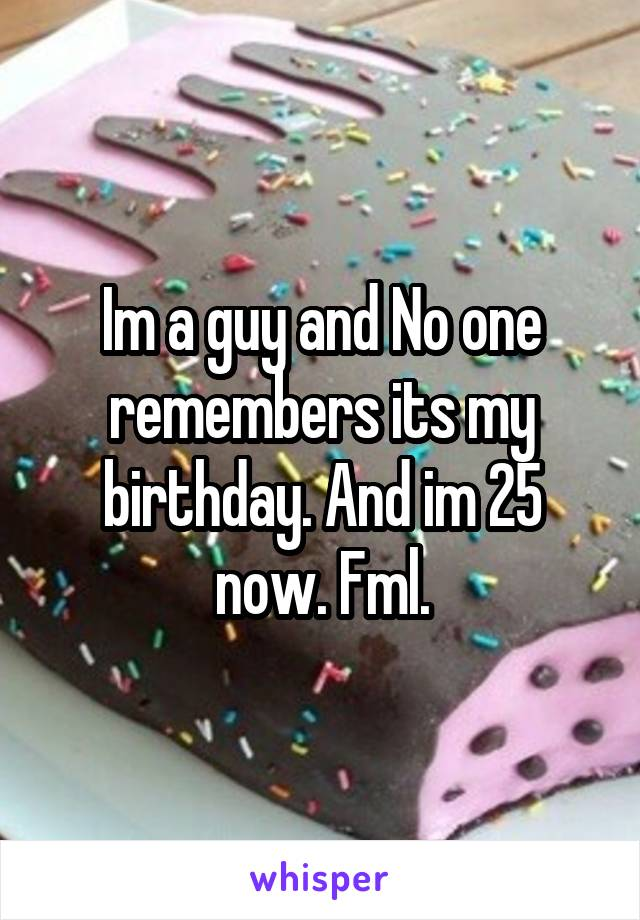 Im a guy and No one remembers its my birthday. And im 25 now. Fml.