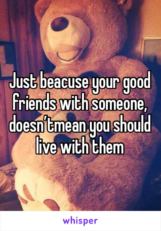Just beacuse your good friends with someone, doesn'tmean you should live with them
