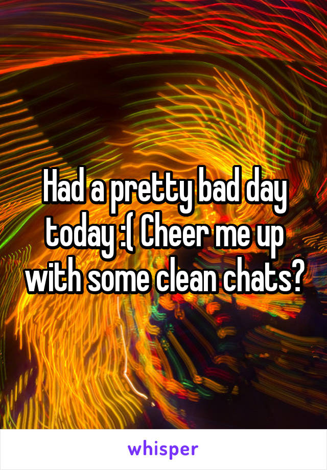 Had a pretty bad day today :( Cheer me up with some clean chats?