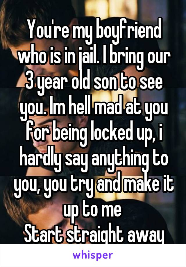 You're my boyfriend who is in jail. I bring our 3 year old son to see you. Im hell mad at you for being locked up, i hardly say anything to you, you try and make it up to me  Start straight away