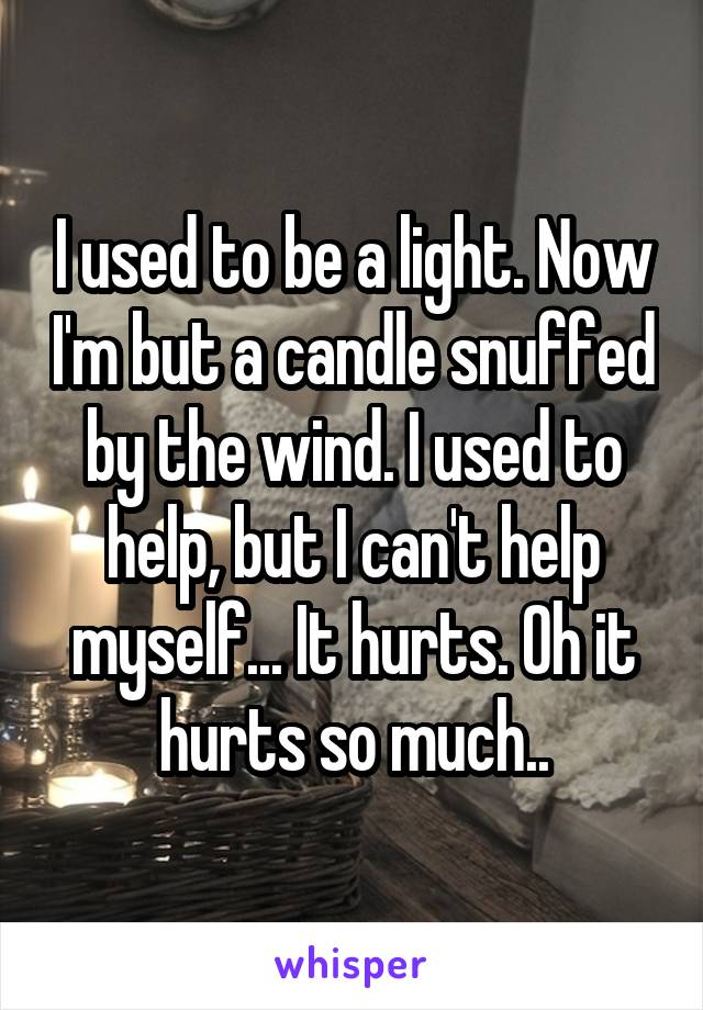 I used to be a light. Now I'm but a candle snuffed by the wind. I used to help, but I can't help myself... It hurts. Oh it hurts so much..