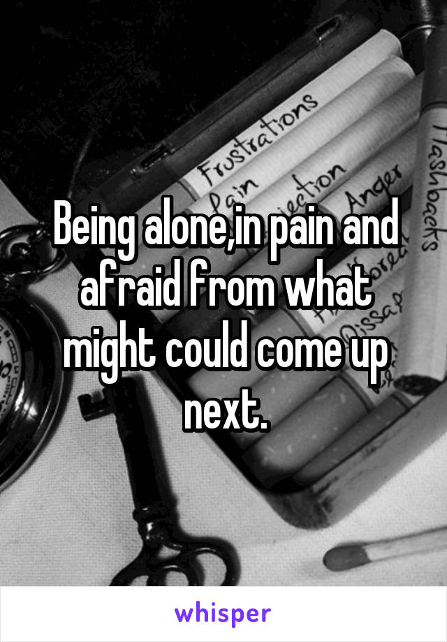 Being alone,in pain and afraid from what might could come up next.