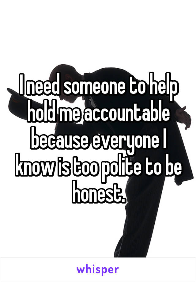 I need someone to help hold me accountable because everyone I know is too polite to be honest.