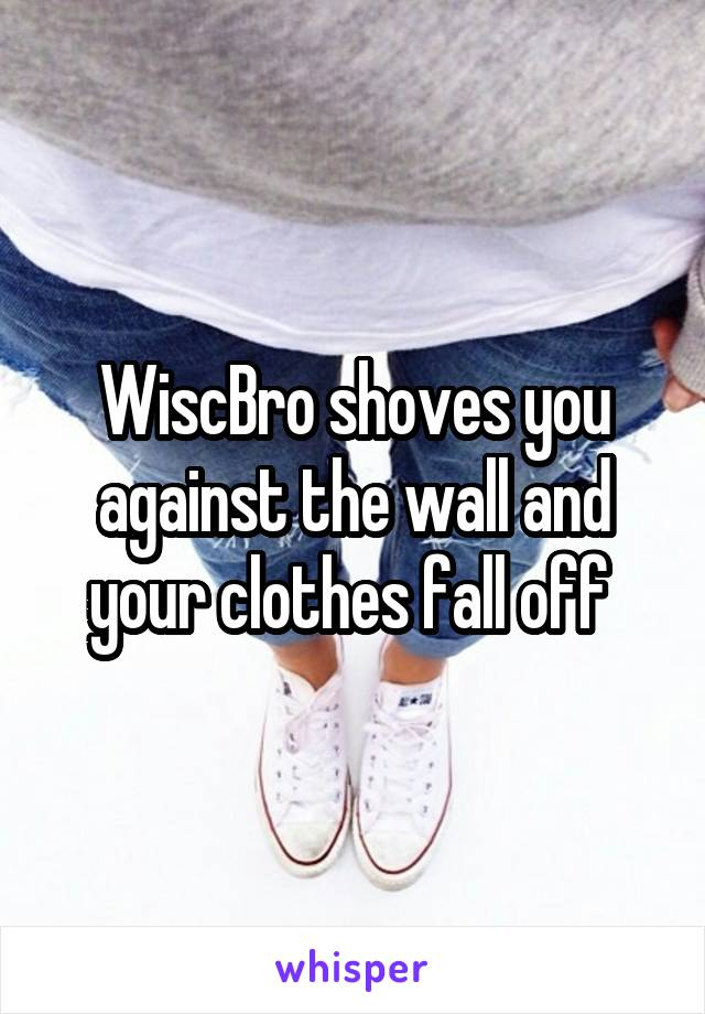 WiscBro shoves you against the wall and your clothes fall off