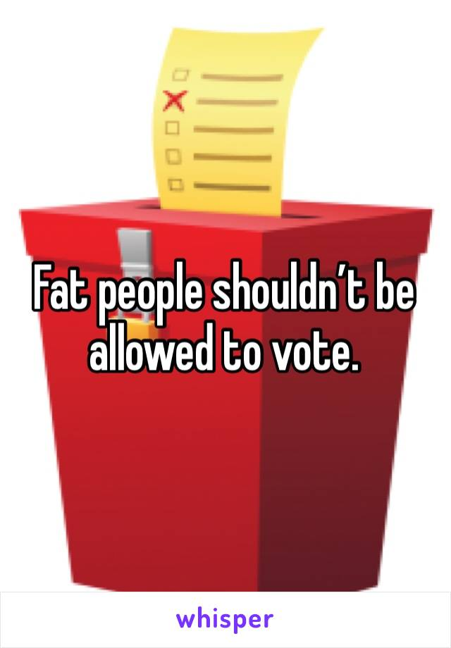 Fat people shouldn't be allowed to vote.