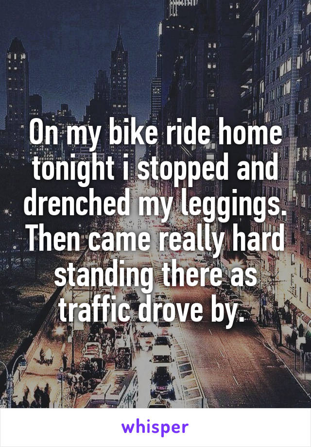 On my bike ride home tonight i stopped and drenched my leggings. Then came really hard standing there as traffic drove by.