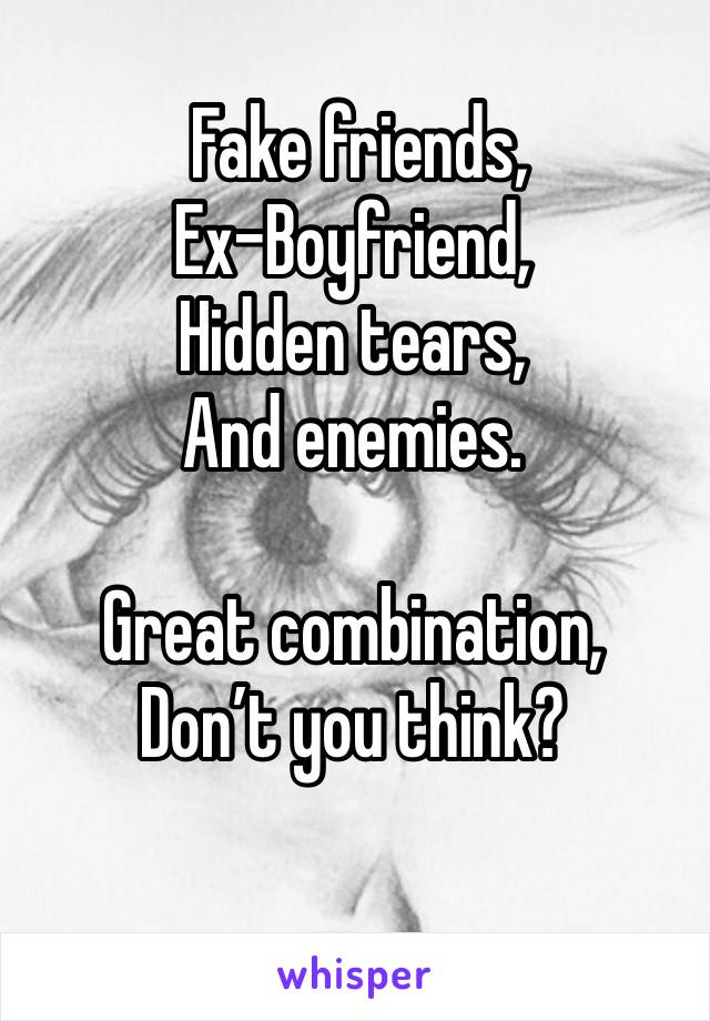 Fake friends, Ex-Boyfriend, Hidden tears, And enemies.  Great combination, Don't you think?