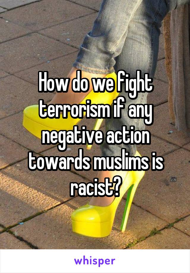 How do we fight terrorism if any negative action towards muslims is racist?