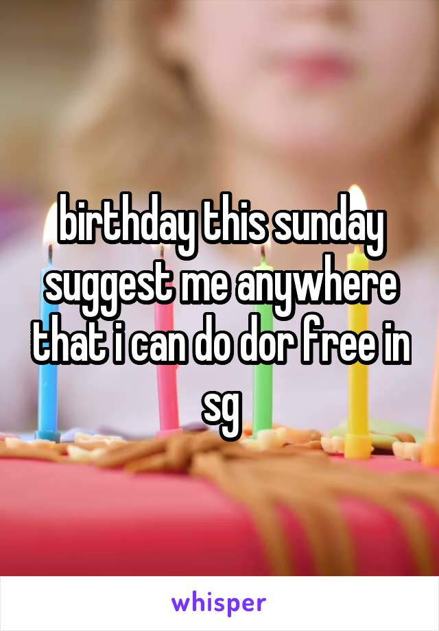 birthday this sunday suggest me anywhere that i can do dor free in sg