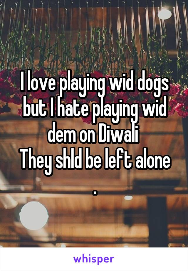I love playing wid dogs but I hate playing wid dem on Diwali  They shld be left alone .