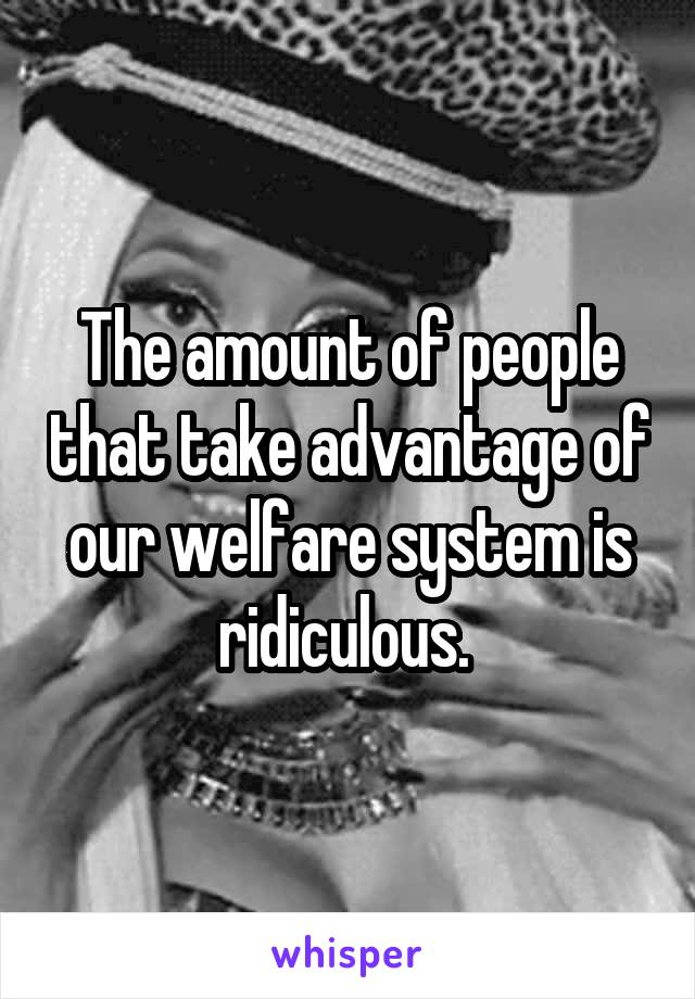 The amount of people that take advantage of our welfare system is ridiculous.