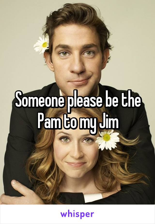 Someone please be the Pam to my Jim
