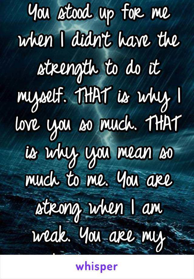 You stood up for me when I didn't have the strength to do it myself. THAT is why I love you so much. THAT is why you mean so much to me. You are strong when I am weak. You are my rock in this storm.