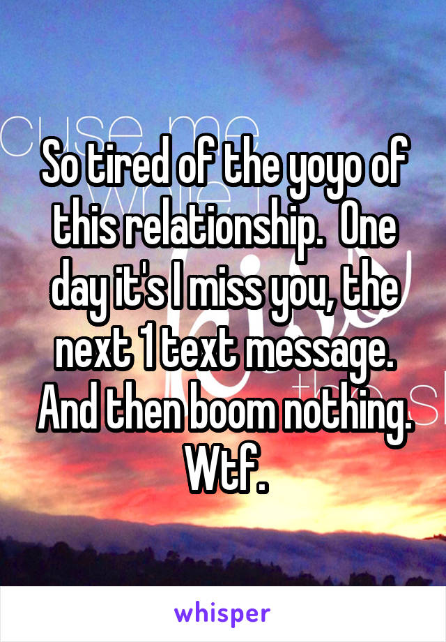 So tired of the yoyo of this relationship.  One day it's I miss you, the next 1 text message. And then boom nothing. Wtf.