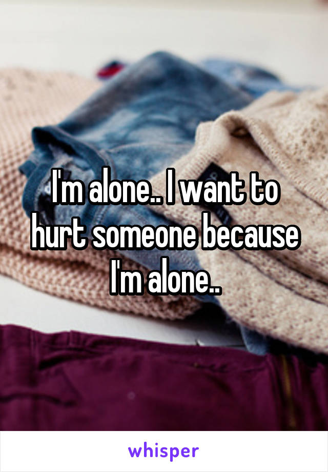 I'm alone.. I want to hurt someone because I'm alone..