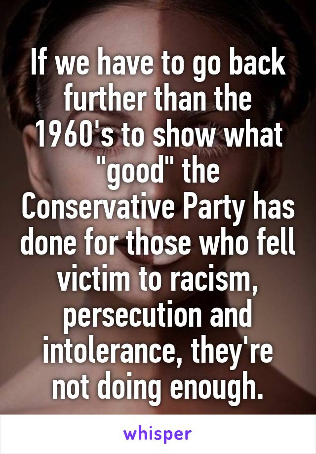 "If we have to go back further than the 1960's to show what ""good"" the Conservative Party has done for those who fell victim to racism, persecution and intolerance, they're not doing enough."