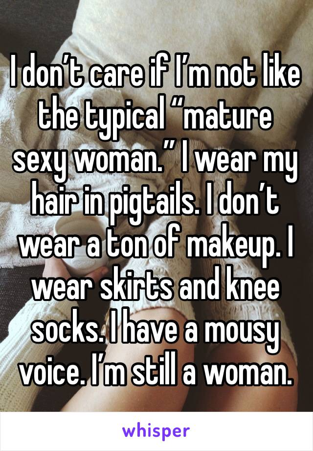 """I don't care if I'm not like the typical """"mature sexy woman."""" I wear my hair in pigtails. I don't wear a ton of makeup. I wear skirts and knee socks. I have a mousy voice. I'm still a woman."""