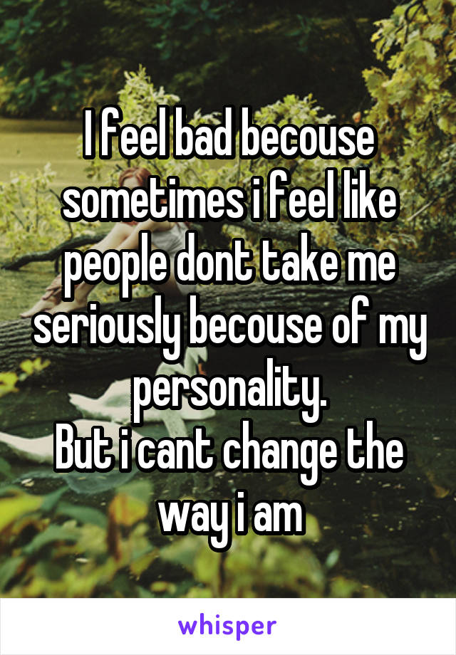 I feel bad becouse sometimes i feel like people dont take me seriously becouse of my personality. But i cant change the way i am