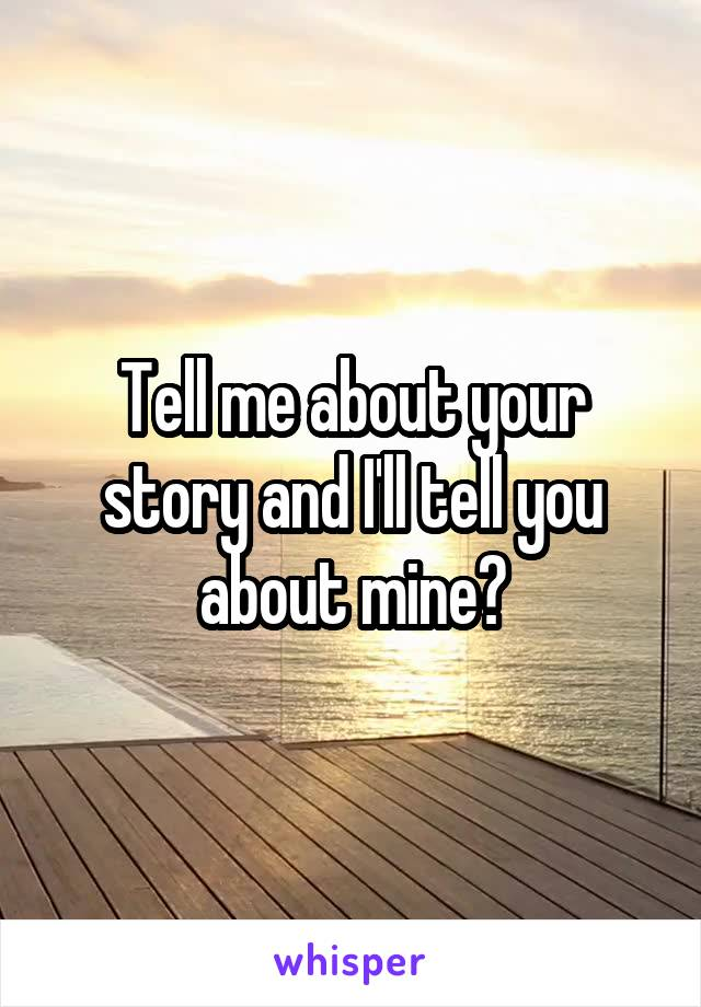 Tell me about your story and I'll tell you about mine?