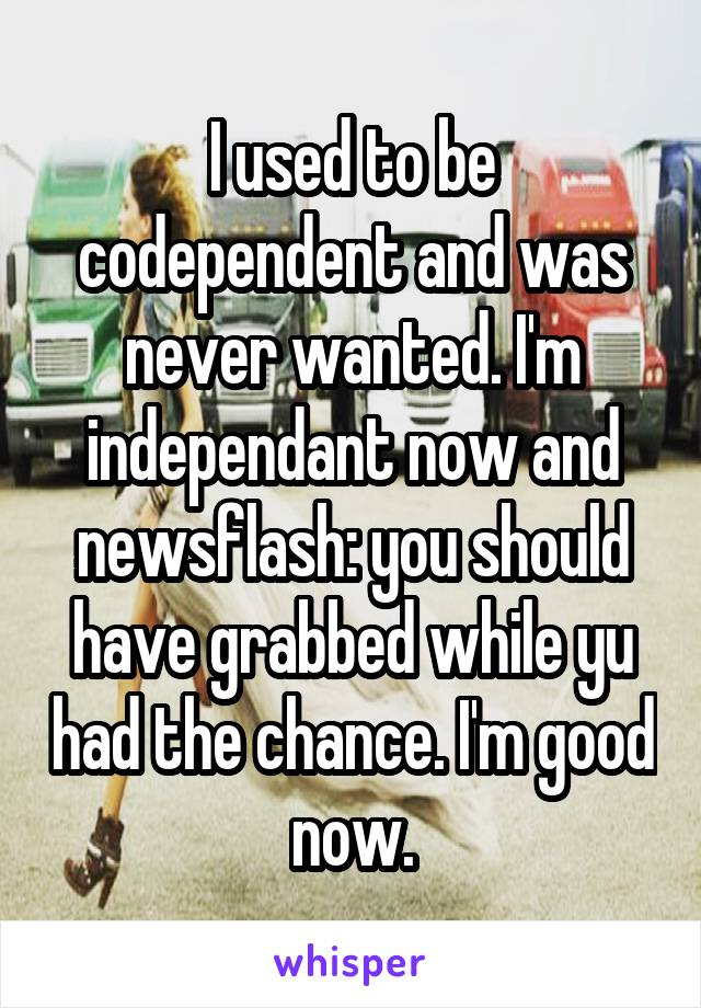 I used to be codependent and was never wanted. I'm independant now and newsflash: you should have grabbed while yu had the chance. I'm good now.