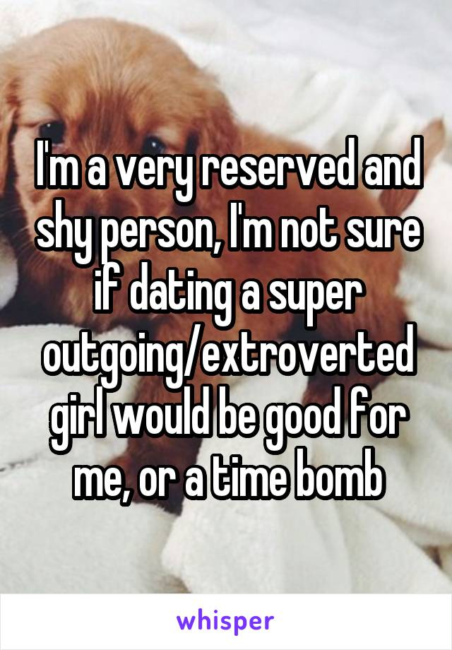I'm a very reserved and shy person, I'm not sure if dating a super outgoing/extroverted girl would be good for me, or a time bomb
