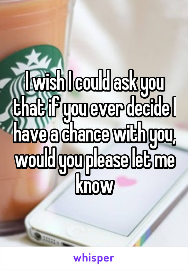 I wish I could ask you that if you ever decide I have a chance with you, would you please let me know