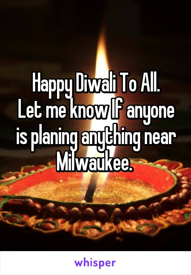 Happy Diwali To All. Let me know If anyone is planing anything near Milwaukee.