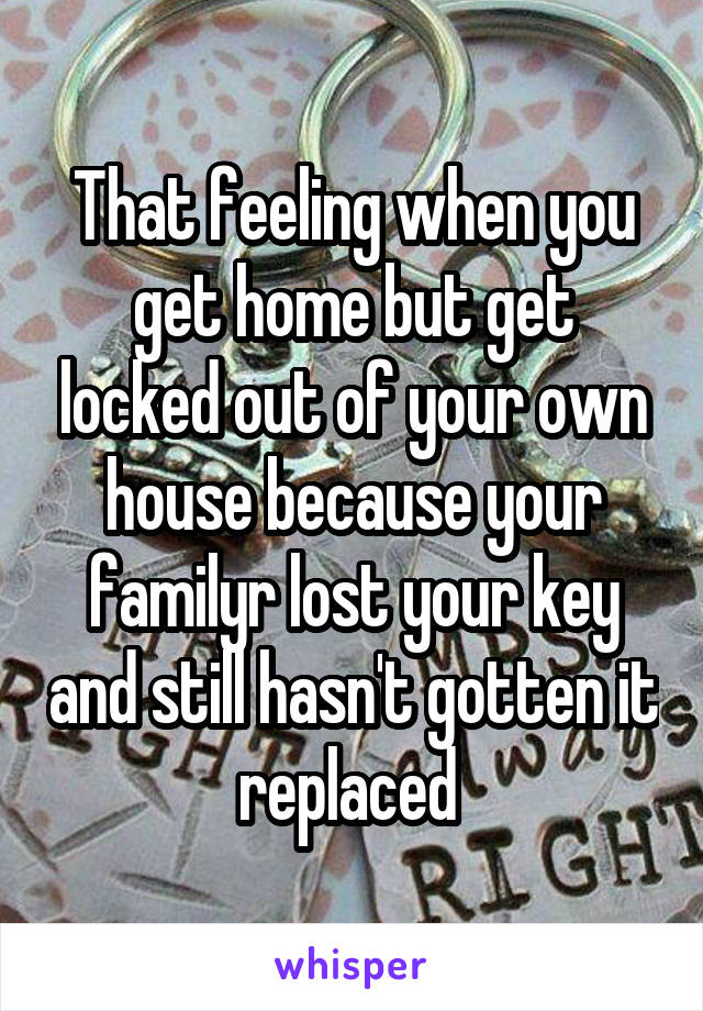 That feeling when you get home but get locked out of your own house because your familyr lost your key and still hasn't gotten it replaced