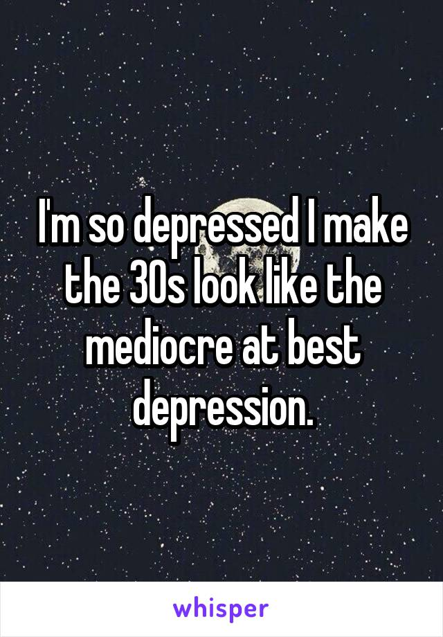 I'm so depressed I make the 30s look like the mediocre at best depression.